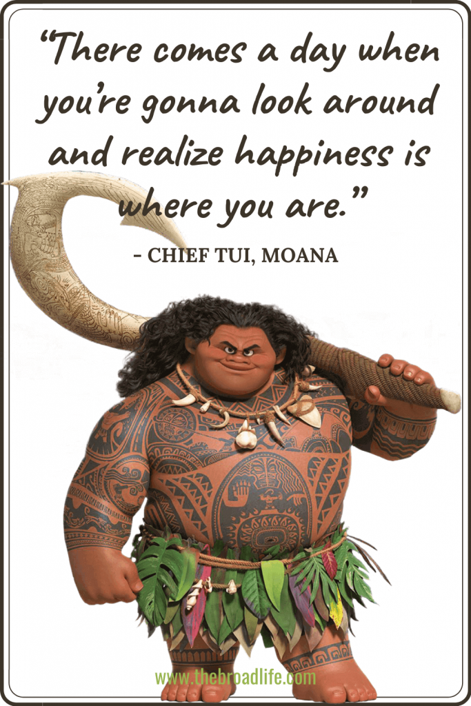 """""""There comes a day when you're gonna look around and realize happiness is where you are."""" - Chief Tui's travel quote in Moana"""