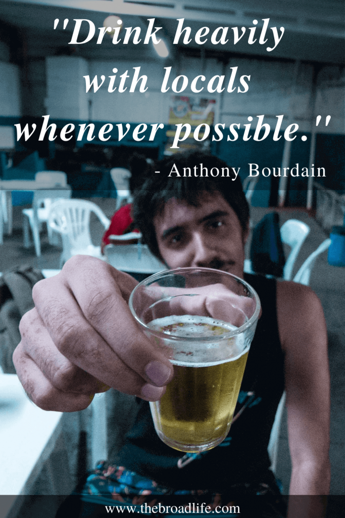 """""""Drink heavily with locals whenever possible."""" - One of Anthony Bourdain's travel quotes"""