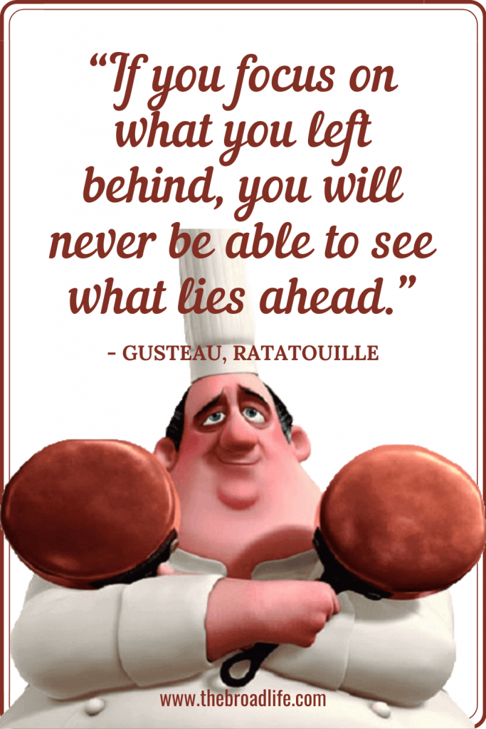 """""""If you focus on what you left behind, you will never be able to see what lies ahead."""" - Gusteau's travel quote in Ratatouille"""