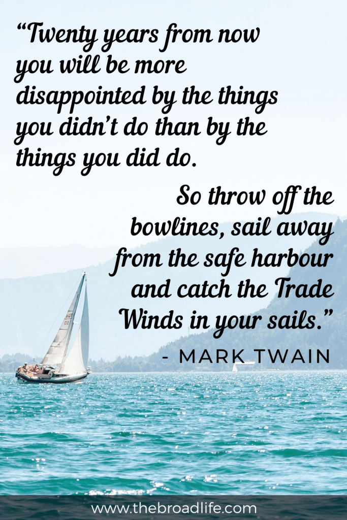 """""""Twenty years from now you will be more disappointed by the things you didn't do than by the things you did do. So throw off the bowlines, sail away from the safe harbour and catch the Trade Winds in your sails."""" - one of mark twain travel quotes for wanderlust"""