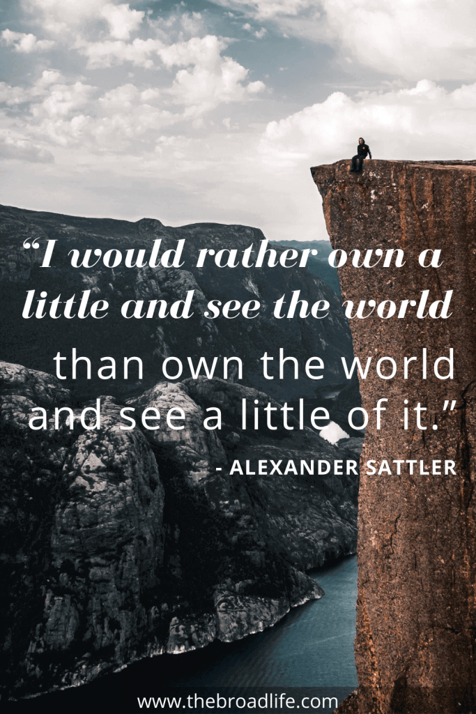 """""""I would rather own a little and see the world than own the world and see a little of it."""" - Alexander Sattler's travel quote"""