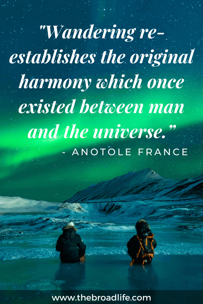"""""""Wandering re-establishes the original harmony which once existed between man and the universe."""" - Anotole France's travel quote"""