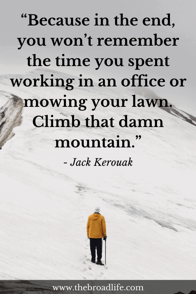 """""""Because in the end, you won't remember the time you spent working in an office or mowing your lawn. Climb that damn mountain."""" - Jack Kerouak's travel quote"""