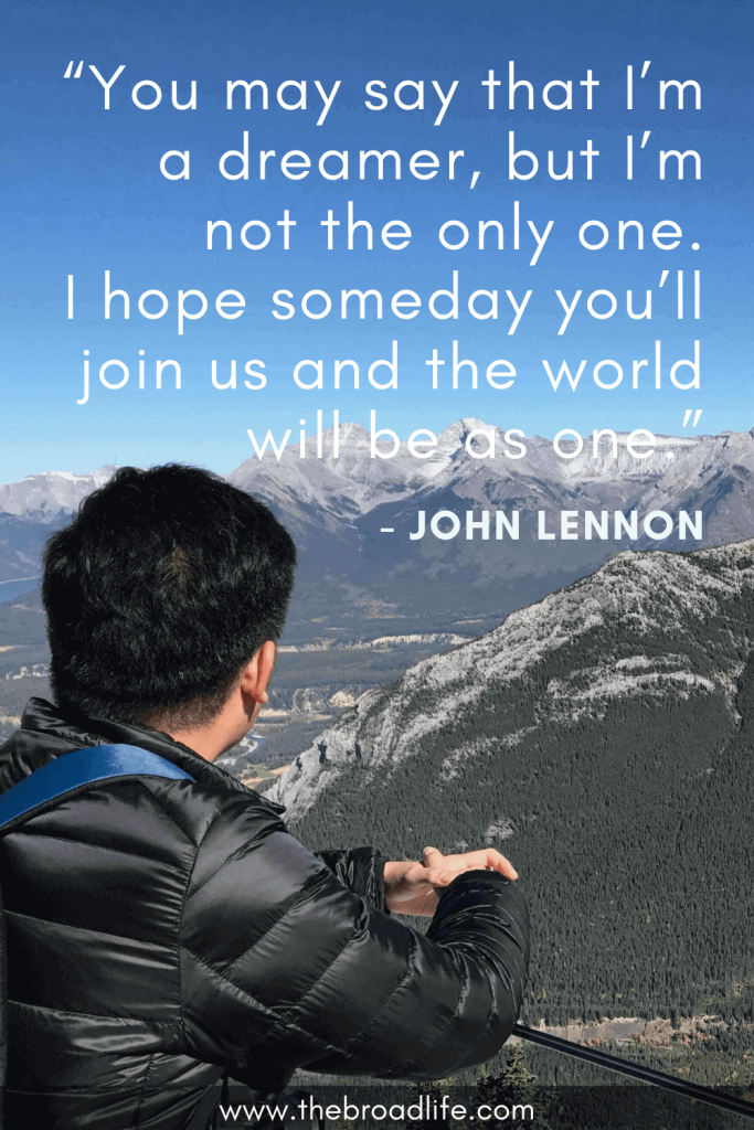 """""""You may say that I'm a dreamer, but I'm not the only one. I hope someday you'll join us and the world will be as one."""" - John Lennon's travel quote"""
