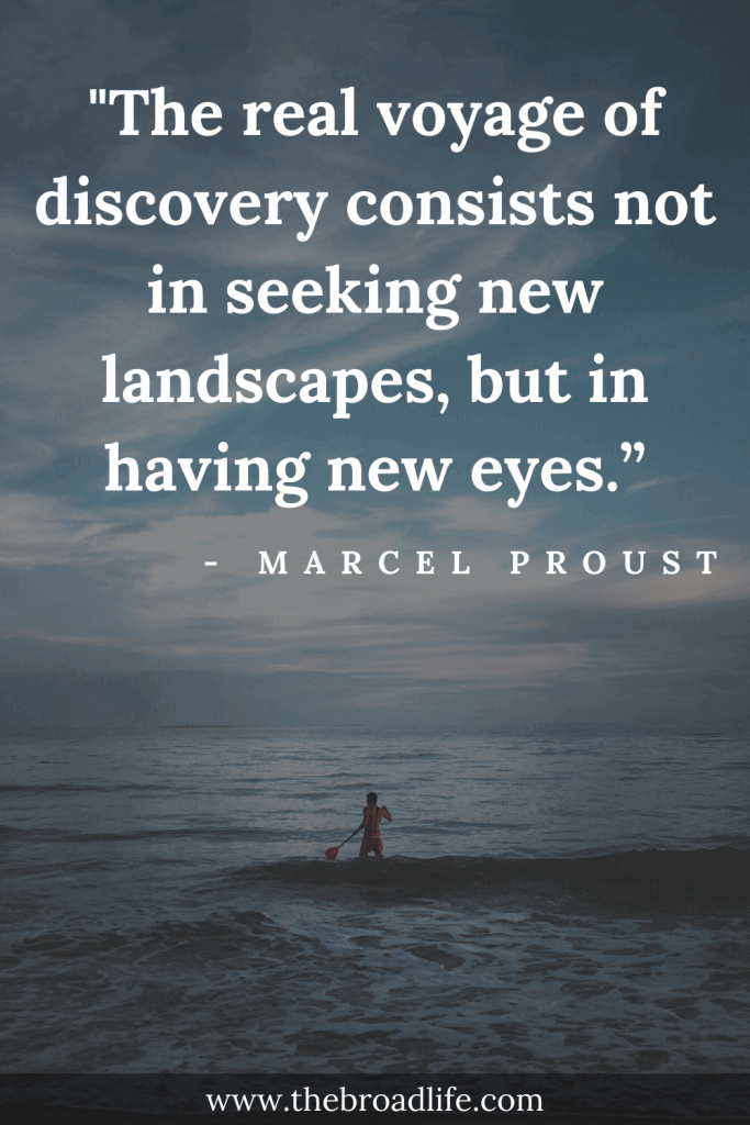 """""""The real voyage of discovery consists not in seeking new landscapes, but in having new eyes."""" - Marcel Proust's travel quote"""