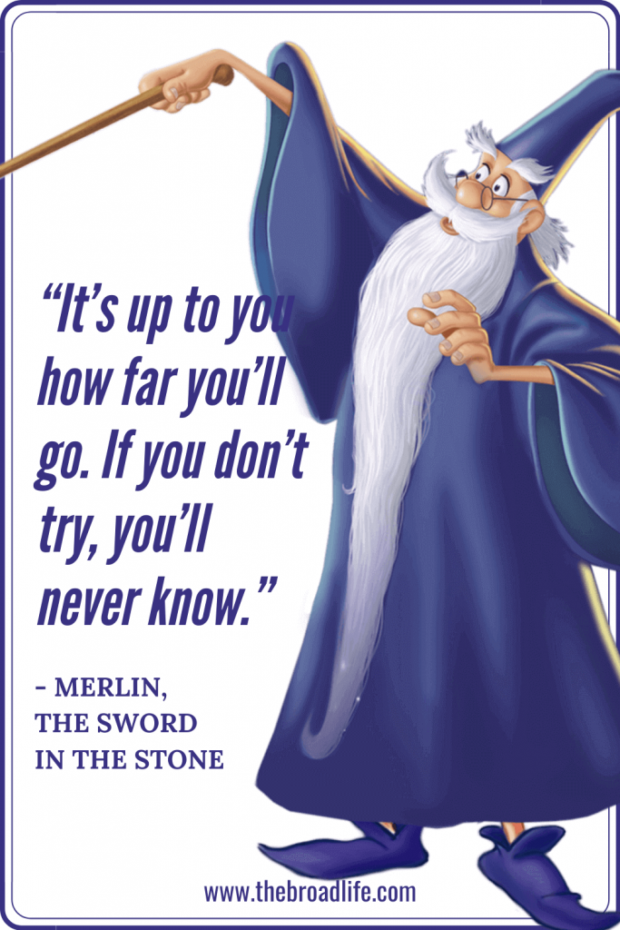 """""""It's up to you how far you'll go. If you don't try, you'll never know."""" - Merlin's travel quote in The Sword in the Stone"""
