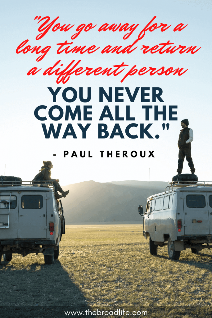 """""""You go away for a long time and return a different person - you never come all the way back."""" - Paul Theroux's travel quote"""
