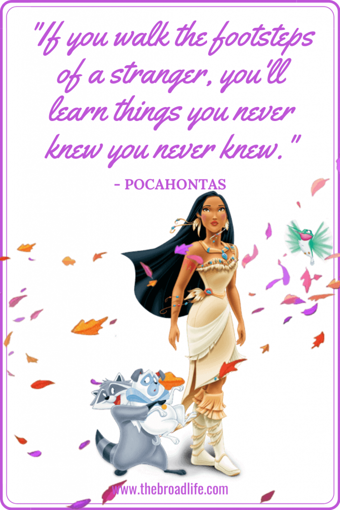 """""""If you walk the footsteps of a stranger, you'll learn things you never knew you never knew."""" - Pocahontas's travel quote"""