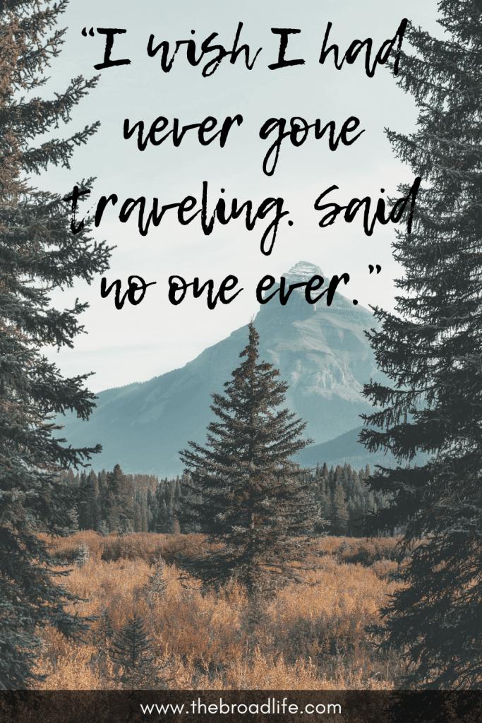 """I wish I had never gone traveling. Said no one ever."" - No one ever said this travel quote"