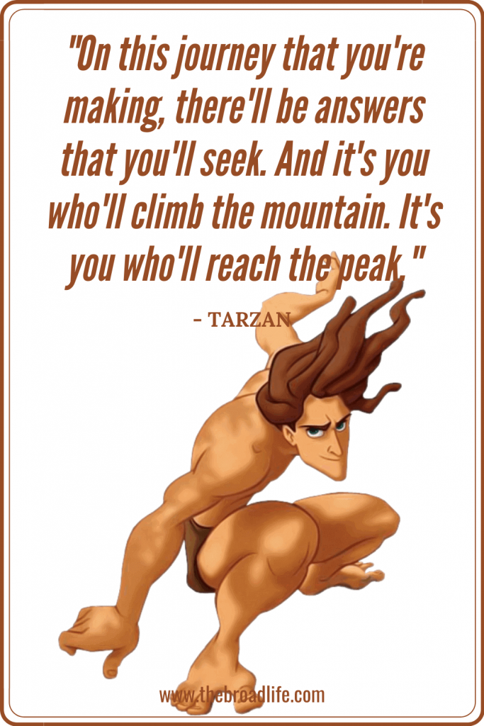 """""""On this journey that you're making, there'll be answers that you'll seek. And it's you who'll climb the mountain. It's you who'll reach the peak."""" - Tarzan's travel quote"""
