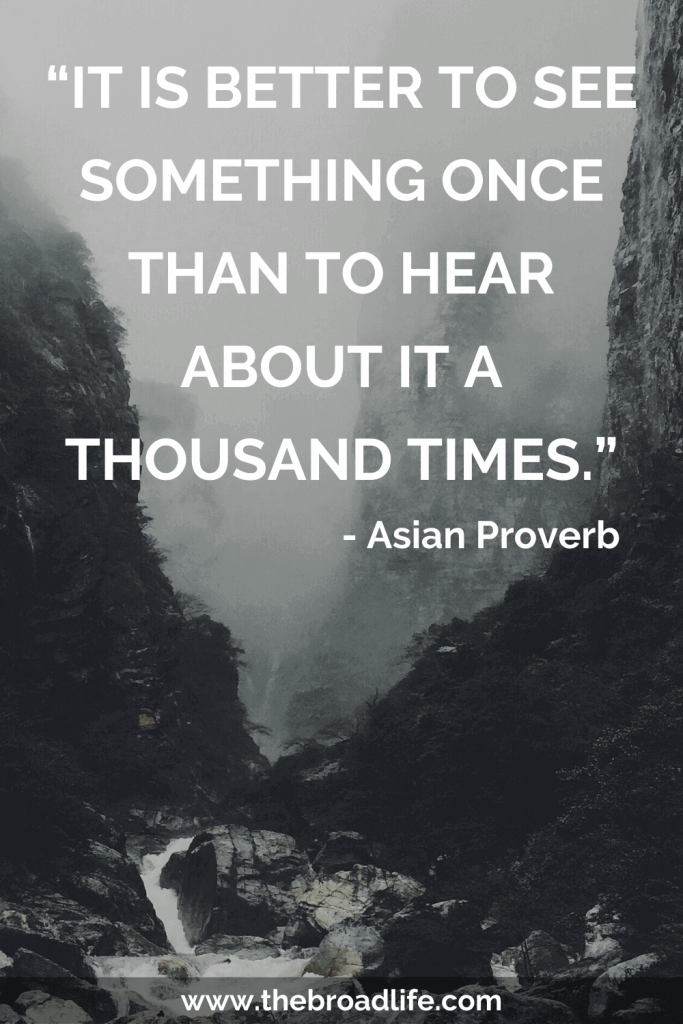 """""""It is better to see something once than to hear about it a thousand times."""" - One of the Asian Proverb's travel quotes"""