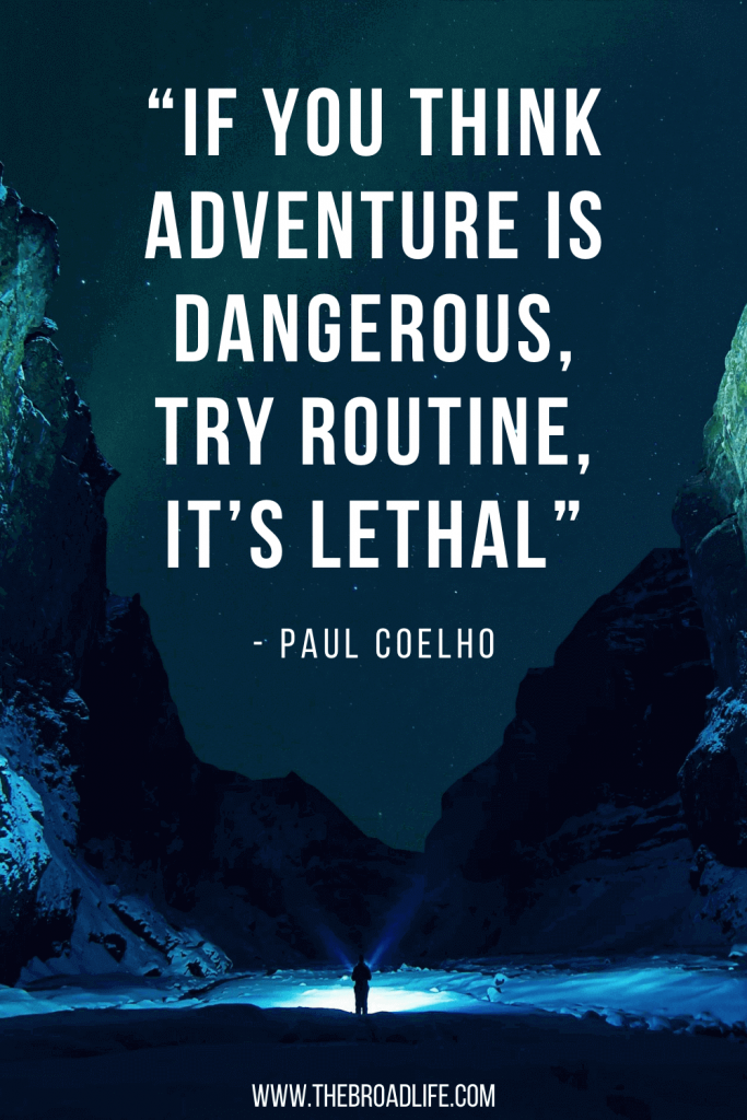 """""""If you think adventure is dangerous, try routine, it's lethal."""" - One of Paul Coelho's travel quotes"""