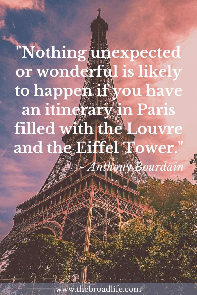 """One of Anthony Bourdain's Travel Quotes - """"Nothing unexpected or wonderful is likely to happen if you have an itinerary in Paris filled with the Louvre and the Eiffel Tower."""""""