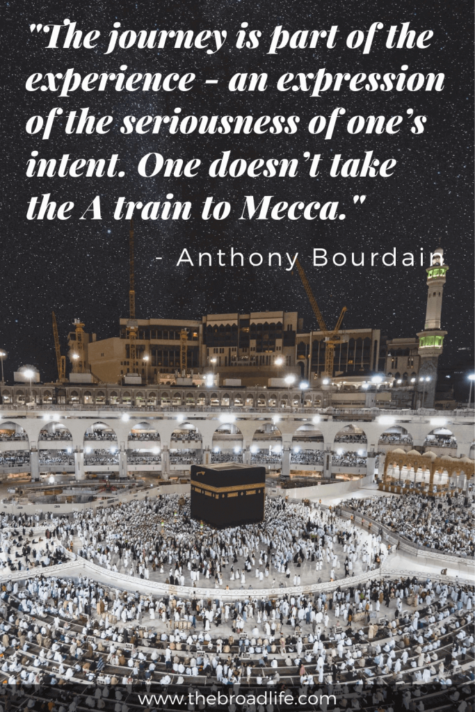"""Anthony Bourdain's travel quote - """"The journey is part of the experience - an expression of the seriousness of one's intent. One doesn't take the A train to Mecca."""""""