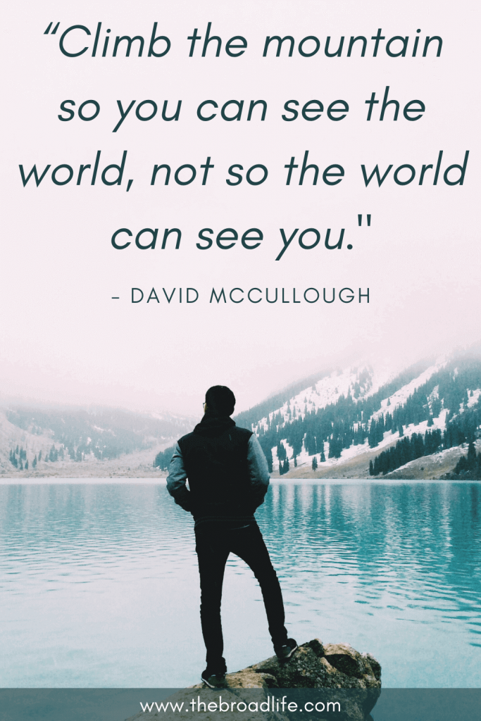 """travel quote """"Climb the mountain so you can see the world, not so the world can see you."""" - David Mccoullough"""
