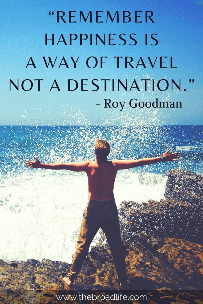 """""""Remember happiness is a way of travel not a destination."""" - Roy Goodman's travel quote"""